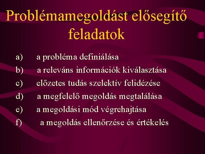 Problémamegoldást elősegítő feladatok a) a probléma definiálása b) a releváns információk kiválasztása c) előzetes