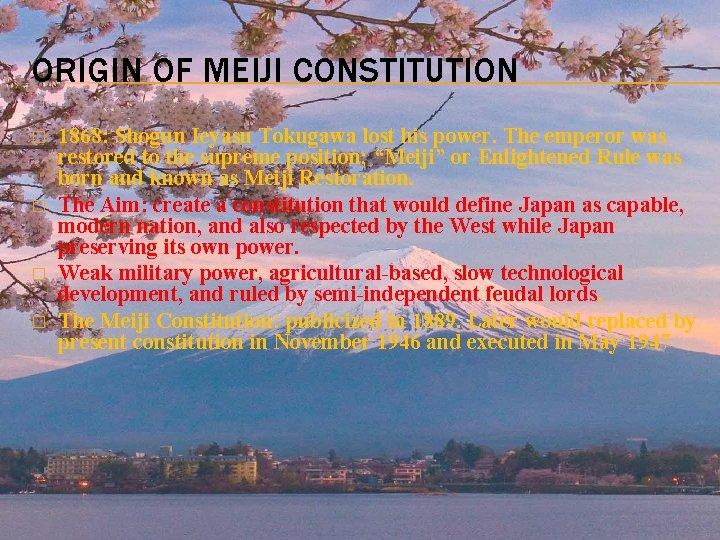 ORIGIN OF MEIJI CONSTITUTION � � 1868: Shogun Ieyasu Tokugawa lost his power. The