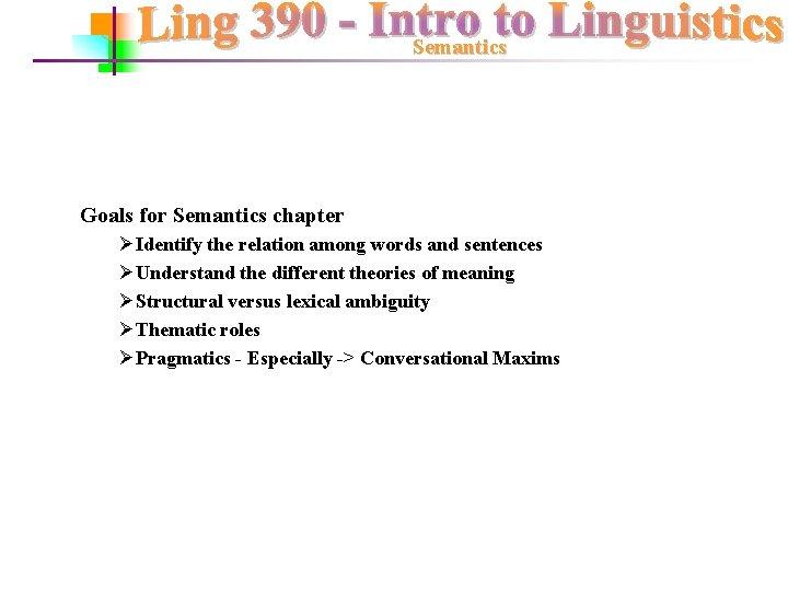 Semantics Goals for Semantics chapter ØIdentify the relation among words and sentences ØUnderstand the