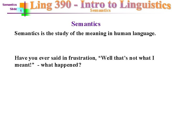 Semantics Slide 1 Semantics is the study of the meaning in human language. Have