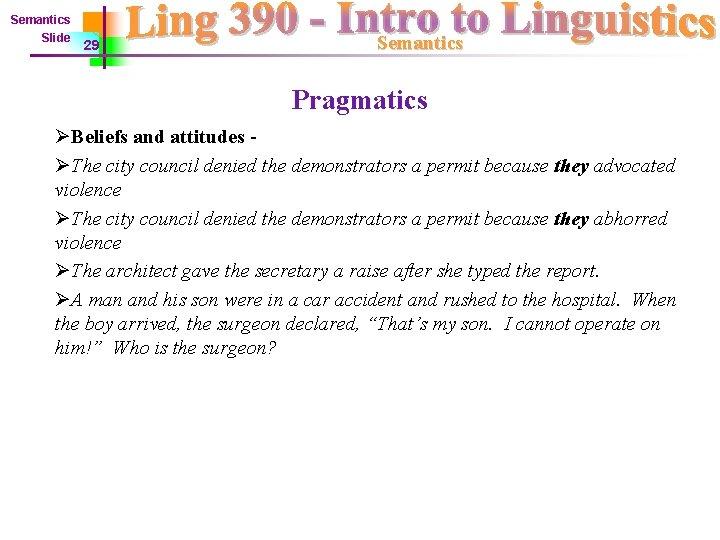 Semantics Slide 29 Semantics Pragmatics ØBeliefs and attitudes ØThe city council denied the demonstrators