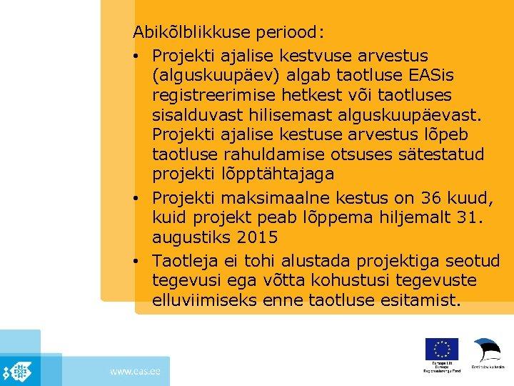 Abikõlblikkuse periood: • Projekti ajalise kestvuse arvestus (alguskuupäev) algab taotluse EASis registreerimise hetkest või