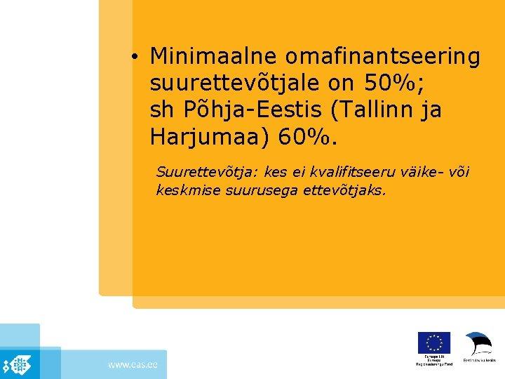 • Minimaalne omafinantseering suurettevõtjale on 50%; sh Põhja-Eestis (Tallinn ja Harjumaa) 60%. Suurettevõtja: