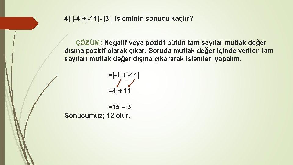 4) |-4|+|-11|- |3 | işleminin sonucu kaçtır? ÇÖZÜM: Negatif veya pozitif bütün tam sayılar