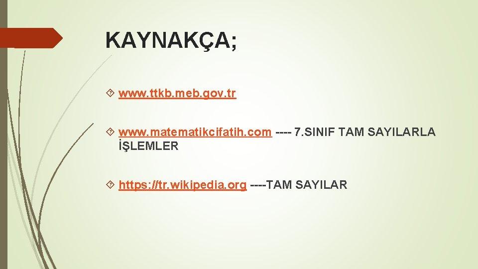 KAYNAKÇA; www. ttkb. meb. gov. tr www. matematikcifatih. com ---- 7. SINIF TAM SAYILARLA