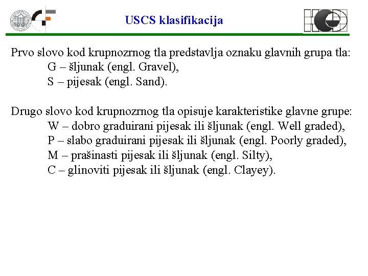USCS klasifikacija Prvo slovo kod krupnozrnog tla predstavlja oznaku glavnih grupa tla: G –