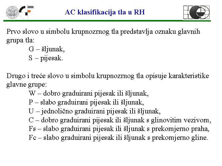 AC klasifikacija tla u RH Prvo slovo u simbolu krupnozrnog tla predstavlja oznaku glavnih