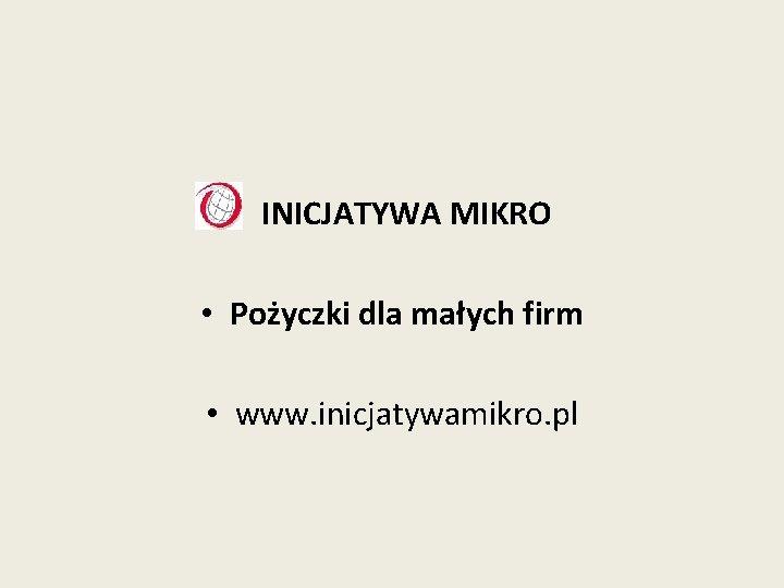 • INICJATYWA MIKRO • Pożyczki dla małych firm • www. inicjatywamikro. pl