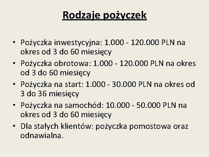 Rodzaje pożyczek • Pożyczka inwestycyjna: 1. 000 - 120. 000 PLN na okres od