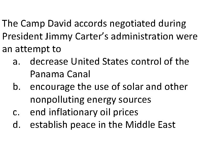The Camp David accords negotiated during President Jimmy Carter's administration were an attempt to