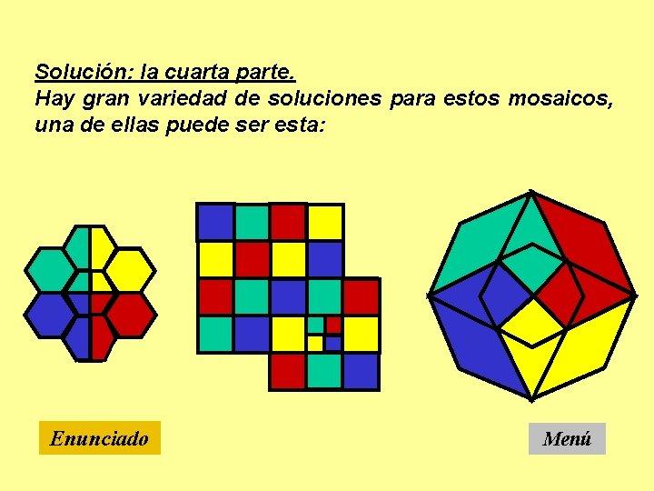 Solución: la cuarta parte. Hay gran variedad de soluciones para estos mosaicos, una de