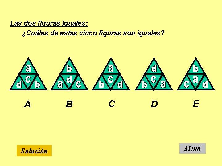 Las dos figuras iguales: ¿Cuáles de estas cinco figuras son iguales? A Solución B