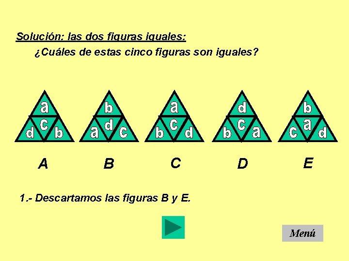 Solución: las dos figuras iguales: ¿Cuáles de estas cinco figuras son iguales? A B