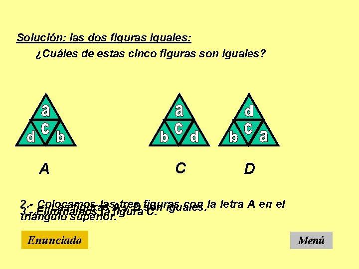 Solución: las dos figuras iguales: ¿Cuáles de estas cinco figuras son iguales? A C