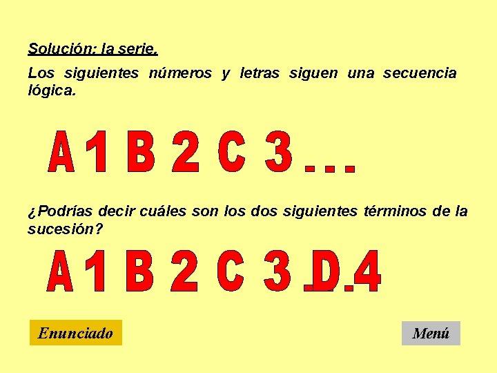 Solución: la serie. Los siguientes números y letras siguen una secuencia lógica. ¿Podrías decir
