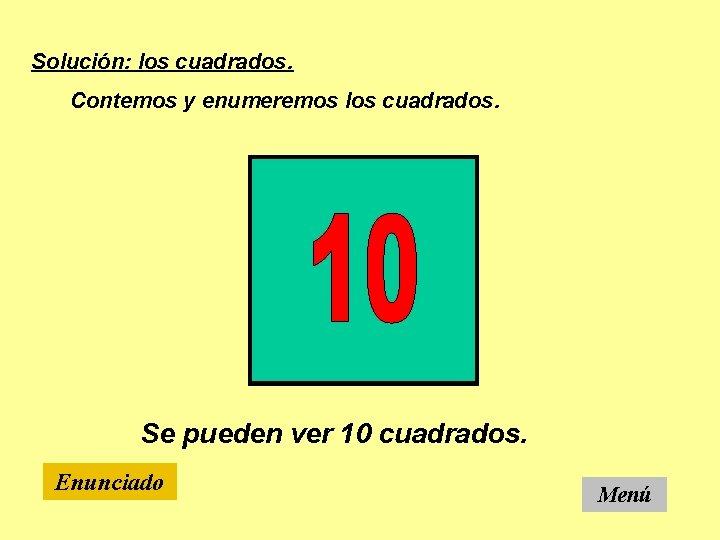 Solución: los cuadrados. Contemos y enumeremos los cuadrados. Se pueden ver 10 cuadrados. Enunciado