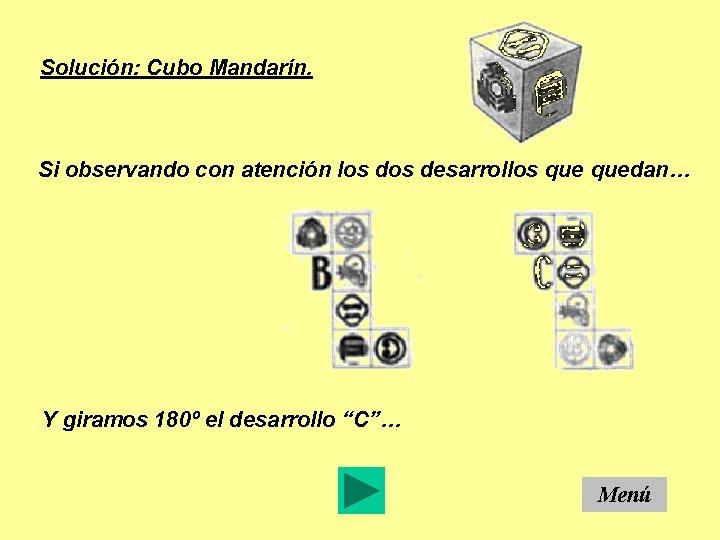 Solución: Cubo Mandarín. Si observando con atención los desarrollos quedan… Y giramos 180º el
