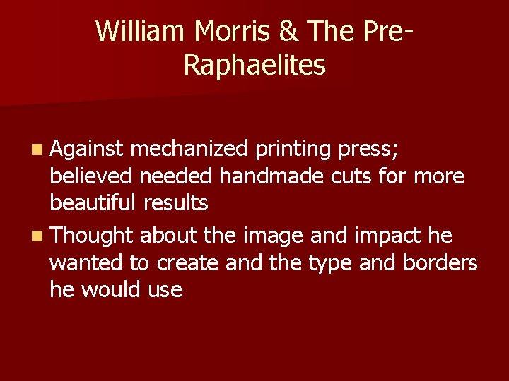 William Morris & The Pre. Raphaelites n Against mechanized printing press; believed needed handmade
