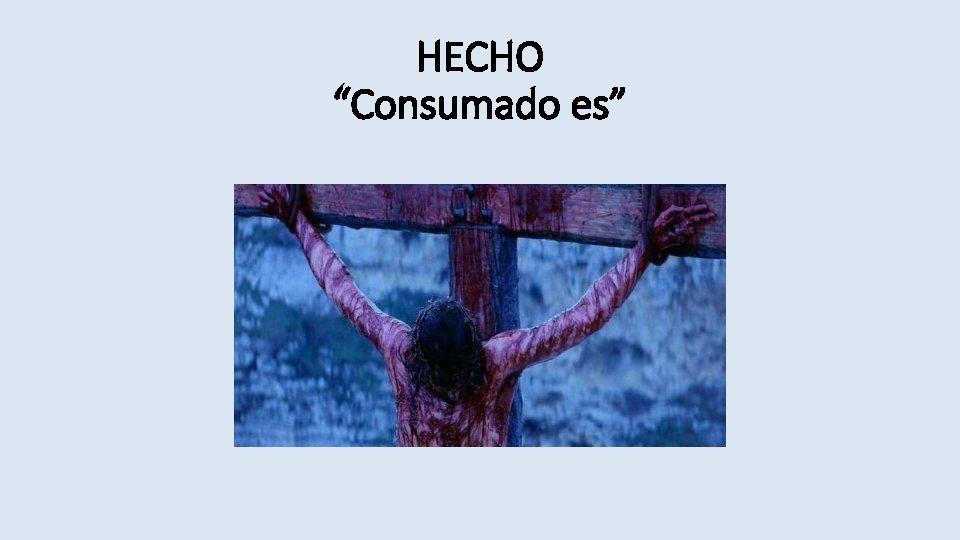 """HECHO """"Consumado es"""""""