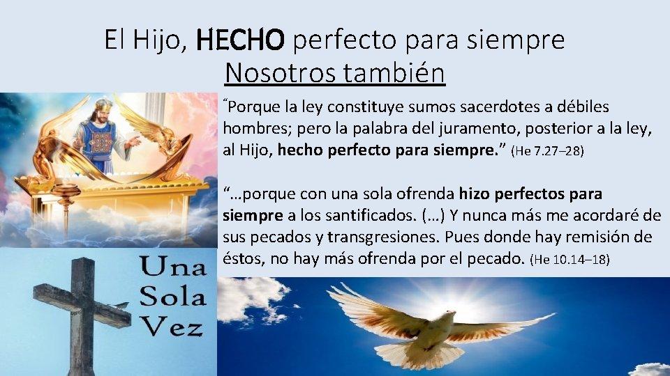 """El Hijo, HECHO perfecto para siempre Nosotros también """"Porque la ley constituye sumos sacerdotes"""