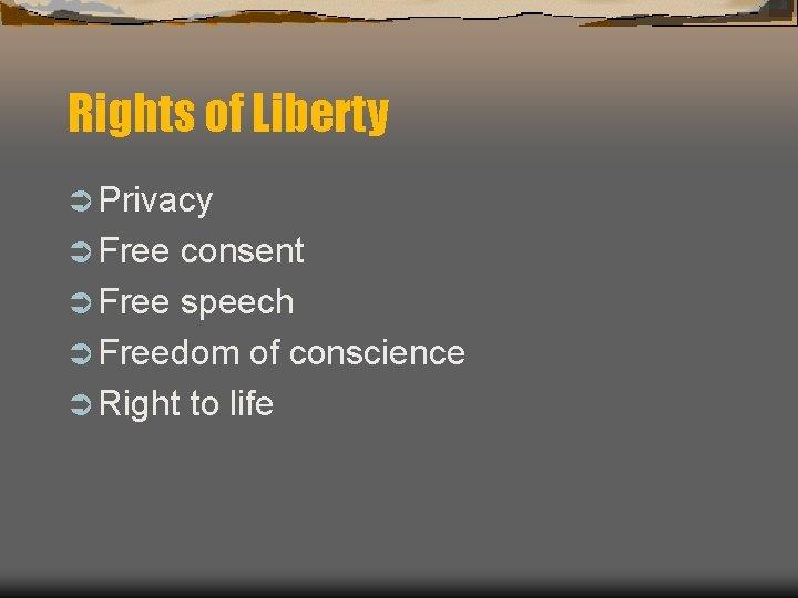 Rights of Liberty Ü Privacy Ü Free consent Ü Free speech Ü Freedom of