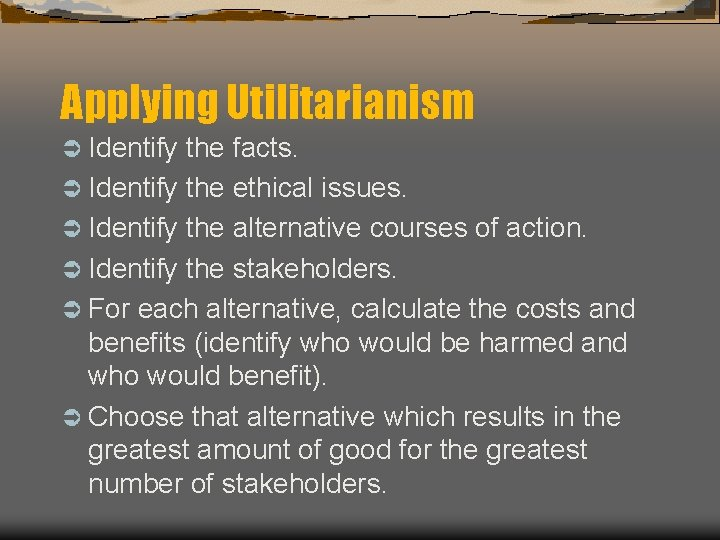 Applying Utilitarianism Ü Identify the facts. Ü Identify the ethical issues. Ü Identify the