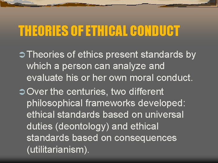 THEORIES OF ETHICAL CONDUCT Ü Theories of ethics present standards by which a person