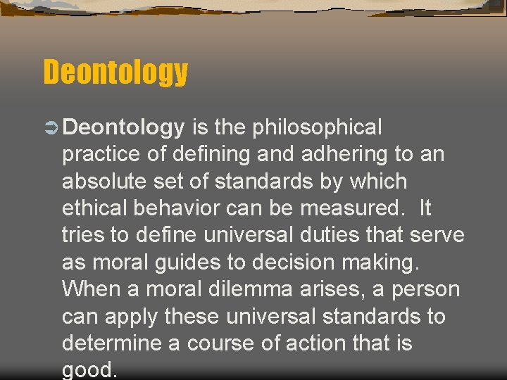 Deontology Ü Deontology is the philosophical practice of defining and adhering to an absolute