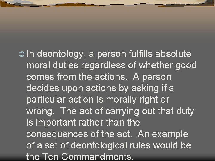 Ü In deontology, a person fulfills absolute moral duties regardless of whether good comes