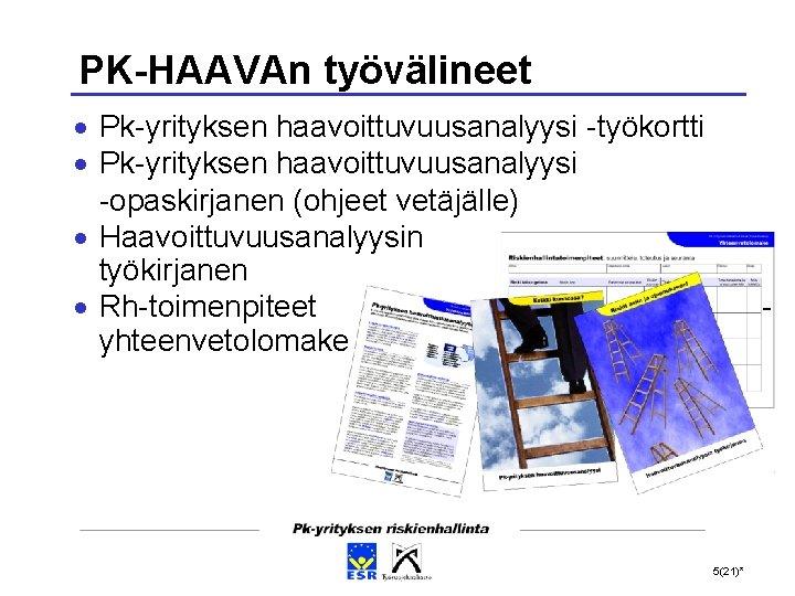 PK-HAAVAn työvälineet Pk-yrityksen haavoittuvuusanalyysi -työkortti Pk-yrityksen haavoittuvuusanalyysi -opaskirjanen (ohjeet vetäjälle) Haavoittuvuusanalyysin työkirjanen Rh-toimenpiteet yhteenvetolomake