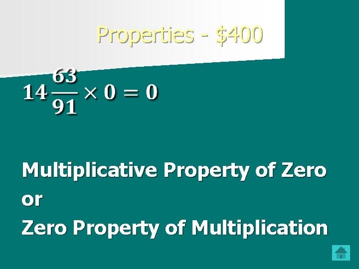 Properties - $400 Multiplicative Property of Zero or Zero Property of Multiplication