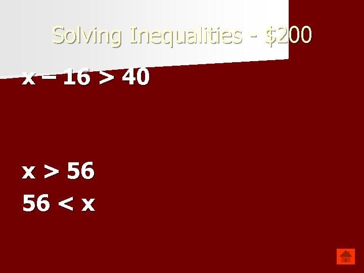 Solving Inequalities - $200 x – 16 > 40 x > 56 56 <