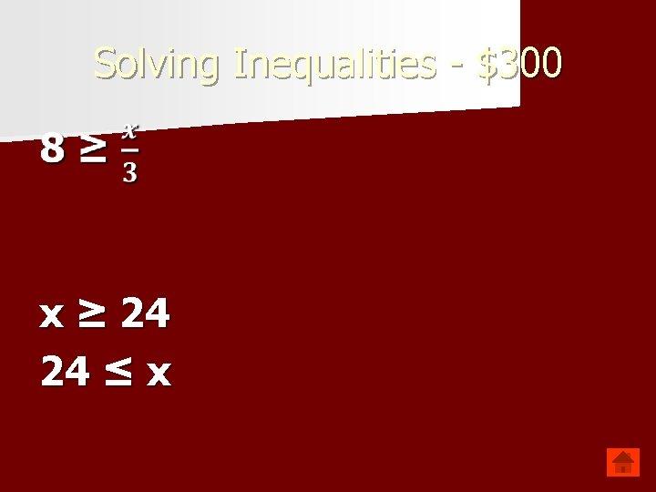 Solving Inequalities - $300 x ≥ 24 24 ≤ x