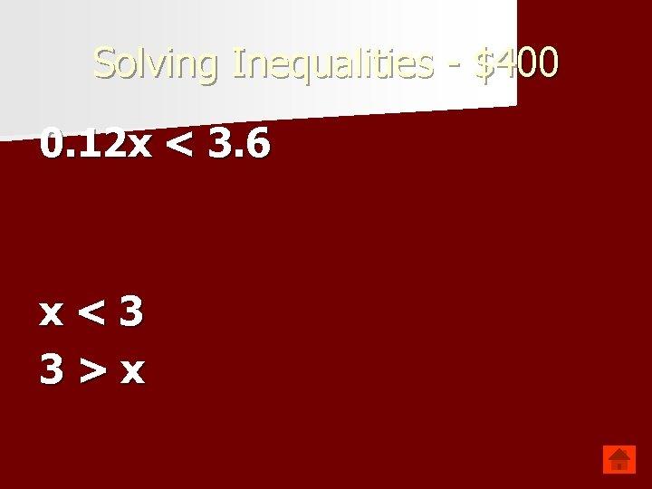 Solving Inequalities - $400 0. 12 x < 3. 6 x<3 3>x
