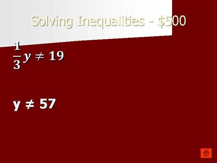 Solving Inequalities - $500 y ≠ 57