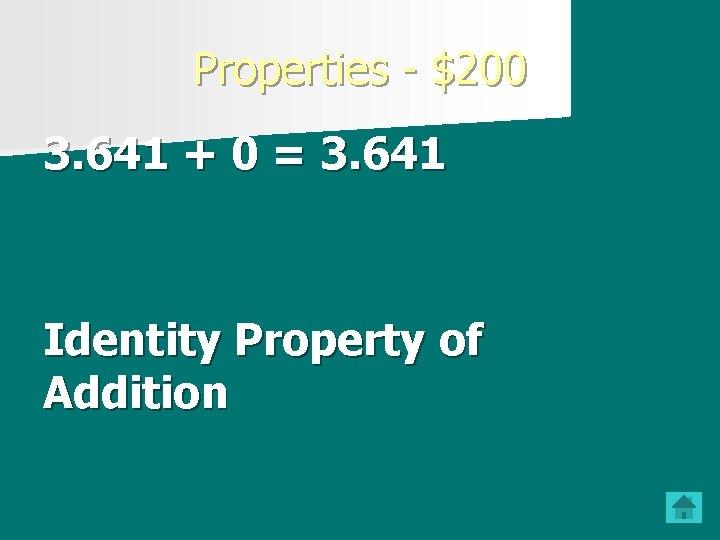 Properties - $200 3. 641 + 0 = 3. 641 Identity Property of Addition