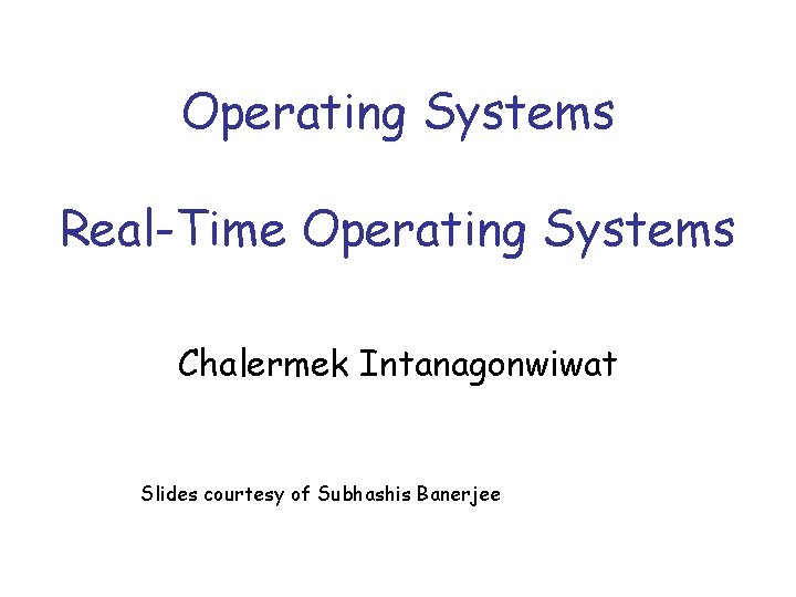 Operating Systems Real-Time Operating Systems Chalermek Intanagonwiwat Slides courtesy of Subhashis Banerjee