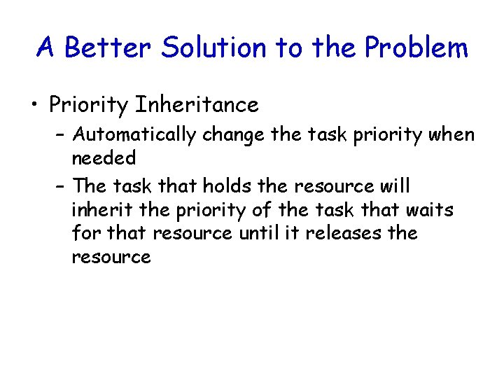 A Better Solution to the Problem • Priority Inheritance – Automatically change the task