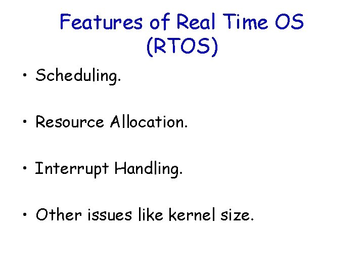 Features of Real Time OS (RTOS) • Scheduling. • Resource Allocation. • Interrupt Handling.