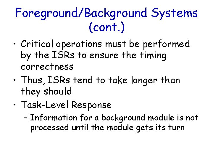 Foreground/Background Systems (cont. ) • Critical operations must be performed by the ISRs to