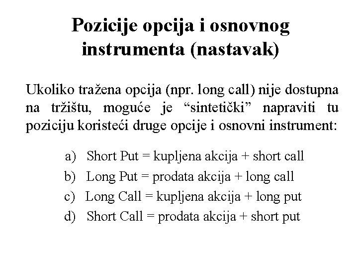 Pozicije opcija i osnovnog instrumenta (nastavak) Ukoliko tražena opcija (npr. long call) nije dostupna