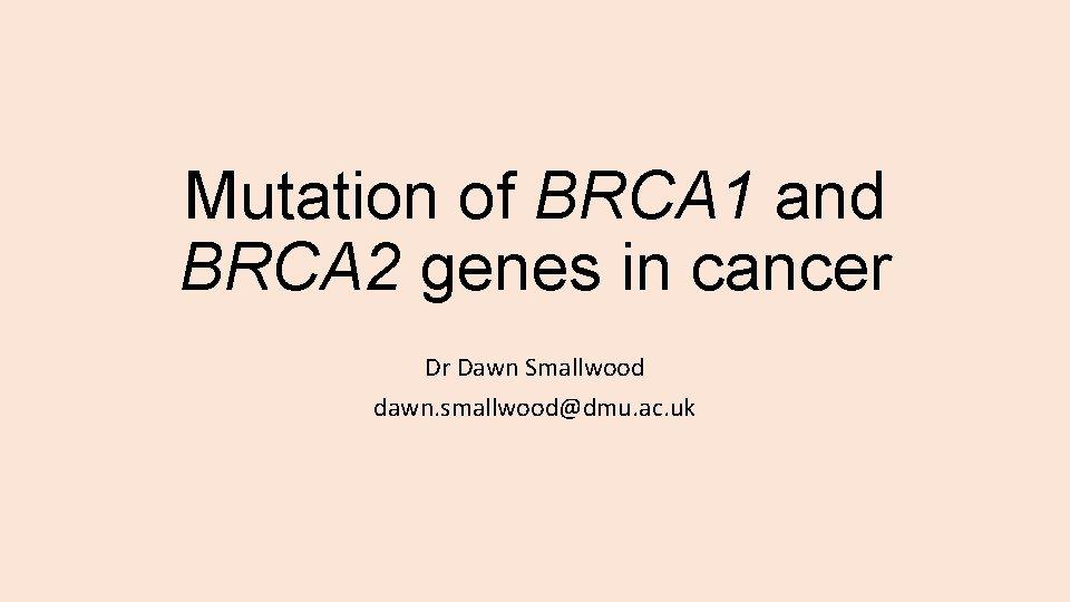Mutation of BRCA 1 and BRCA 2 genes in cancer Dr Dawn Smallwood dawn.