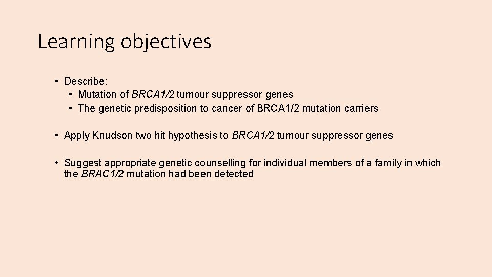 Learning objectives • Describe: • Mutation of BRCA 1/2 tumour suppressor genes • The