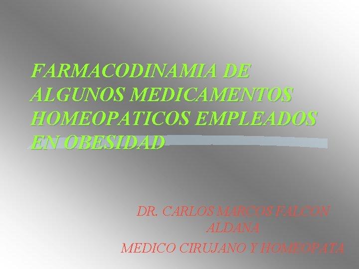 FARMACODINAMIA DE ALGUNOS MEDICAMENTOS HOMEOPATICOS EMPLEADOS EN OBESIDAD DR. CARLOS MARCOS FALCON ALDANA MEDICO