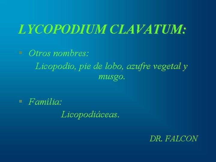LYCOPODIUM CLAVATUM: § Otros nombres: Licopodio, pie de lobo, azufre vegetal y musgo. §