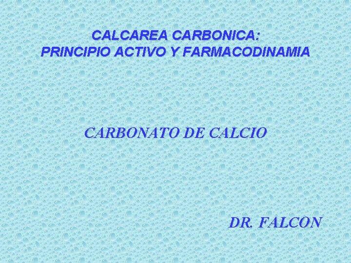 CALCAREA CARBONICA: PRINCIPIO ACTIVO Y FARMACODINAMIA CARBONATO DE CALCIO DR. FALCON