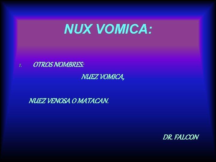 NUX VOMICA: 1. OTROS NOMBRES: NUEZ VOMICA, NUEZ VENOSA O MATACAN. DR. FALCON