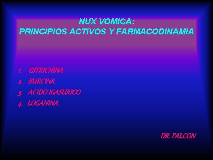 NUX VOMICA: PRINCIPIOS ACTIVOS Y FARMACODINAMIA 1. 2. 3. 4. ESTRICNINA BURCINA ACIDO IGASURICO