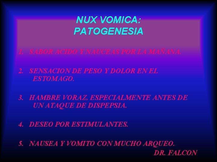 NUX VOMICA: PATOGENESIA 1. SABOR ACIDO Y NAUCEAS POR LA MAÑANA. 2. SENSACION DE