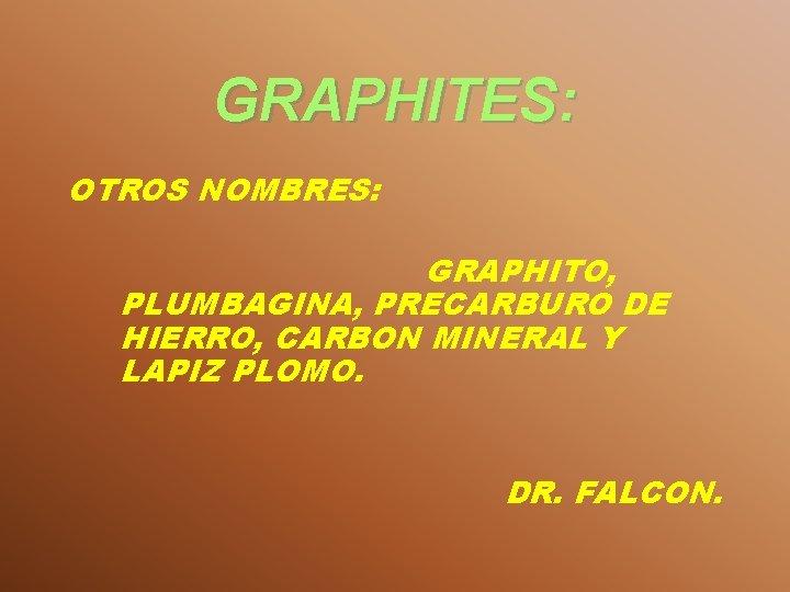 GRAPHITES: OTROS NOMBRES: GRAPHITO, PLUMBAGINA, PRECARBURO DE HIERRO, CARBON MINERAL Y LAPIZ PLOMO. DR.